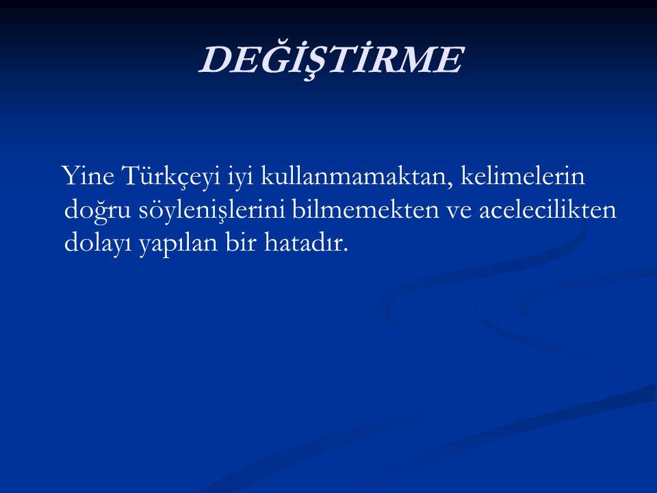 DEĞİŞTİRME Yine Türkçeyi iyi kullanmamaktan, kelimelerin doğru söylenişlerini bilmemekten ve acelecilikten dolayı yapılan bir hatadır.