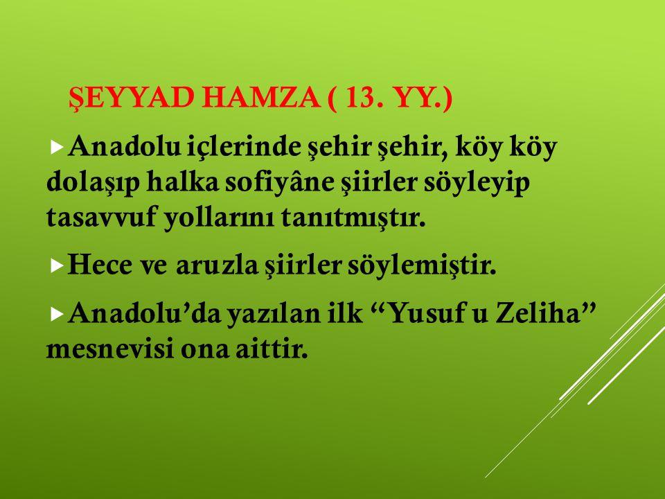 ŞEYYAD HAMZA ( 13. YY.) Anadolu içlerinde şehir şehir, köy köy dolaşıp halka sofiyâne şiirler söyleyip tasavvuf yollarını tanıtmıştır.