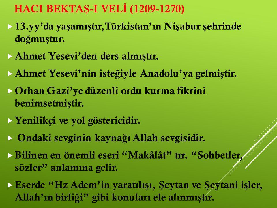 HACI BEKTAŞ-I VELİ (1209-1270) 13.yy'da yaşamıştır,Türkistan'ın Nişabur şehrinde doğmuştur. Ahmet Yesevi'den ders almıştır.