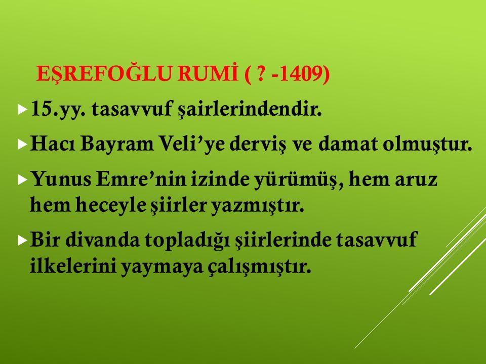 EŞREFOĞLU RUMİ ( -1409) 15.yy. tasavvuf şairlerindendir. Hacı Bayram Veli'ye derviş ve damat olmuştur.