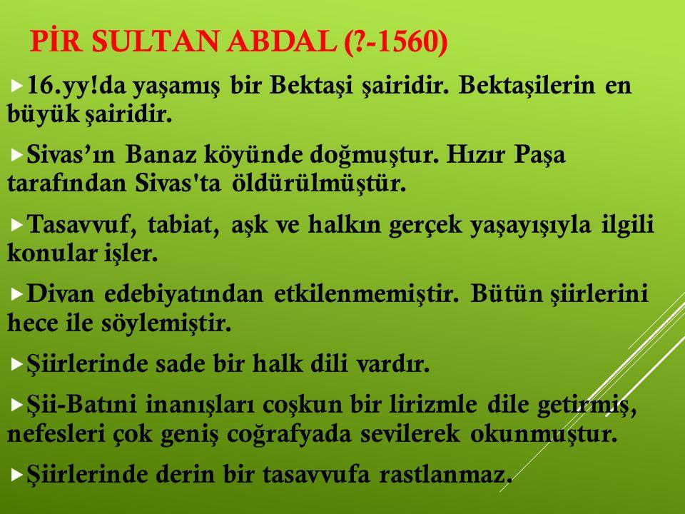 PİR SULTAN ABDAL ( -1560) 16.yy!da yaşamış bir Bektaşi şairidir. Bektaşilerin en büyük şairidir.