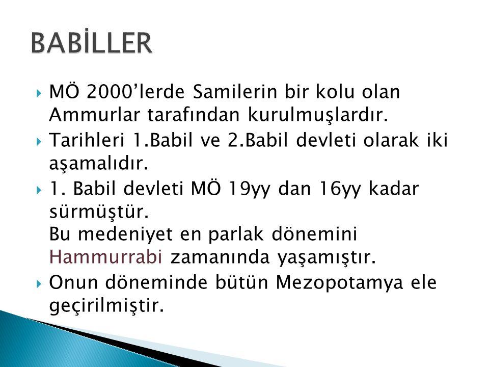 BABİLLER MÖ 2000'lerde Samilerin bir kolu olan Ammurlar tarafından kurulmuşlardır. Tarihleri 1.Babil ve 2.Babil devleti olarak iki aşamalıdır.