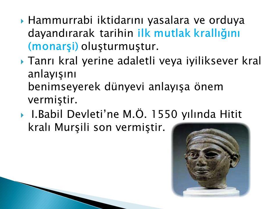 Hammurrabi iktidarını yasalara ve orduya dayandırarak tarihin ilk mutlak krallığını (monarşi) oluşturmuştur.