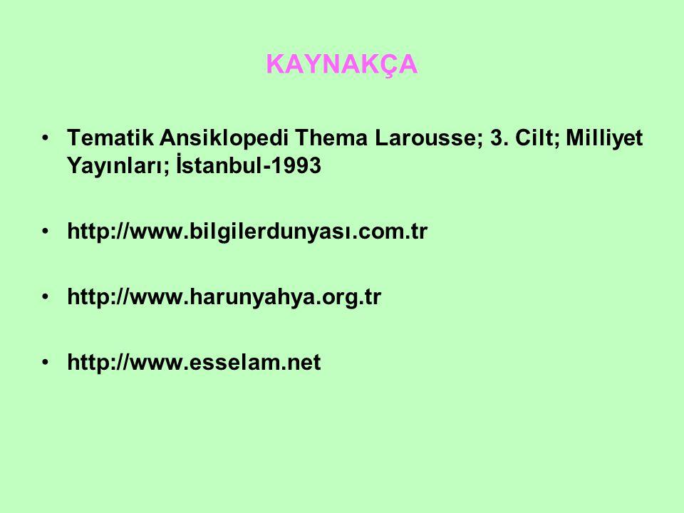 KAYNAKÇA Tematik Ansiklopedi Thema Larousse; 3. Cilt; Milliyet Yayınları; İstanbul-1993. http://www.bilgilerdunyası.com.tr.
