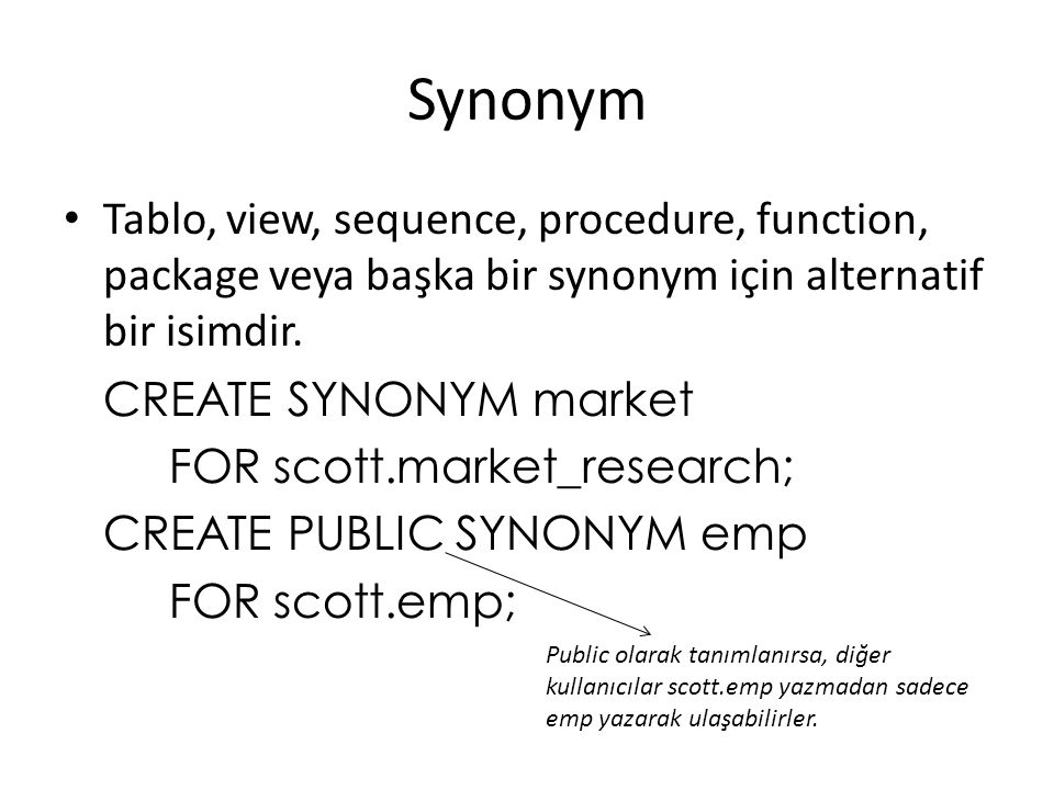 Synonym Tablo, view, sequence, procedure, function, package veya başka bir synonym için alternatif bir isimdir.
