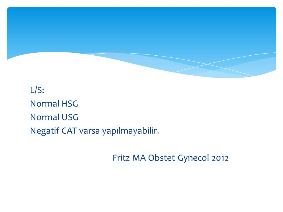 L/S: Normal HSG Normal USG Negatif CAT varsa yapılmayabilir