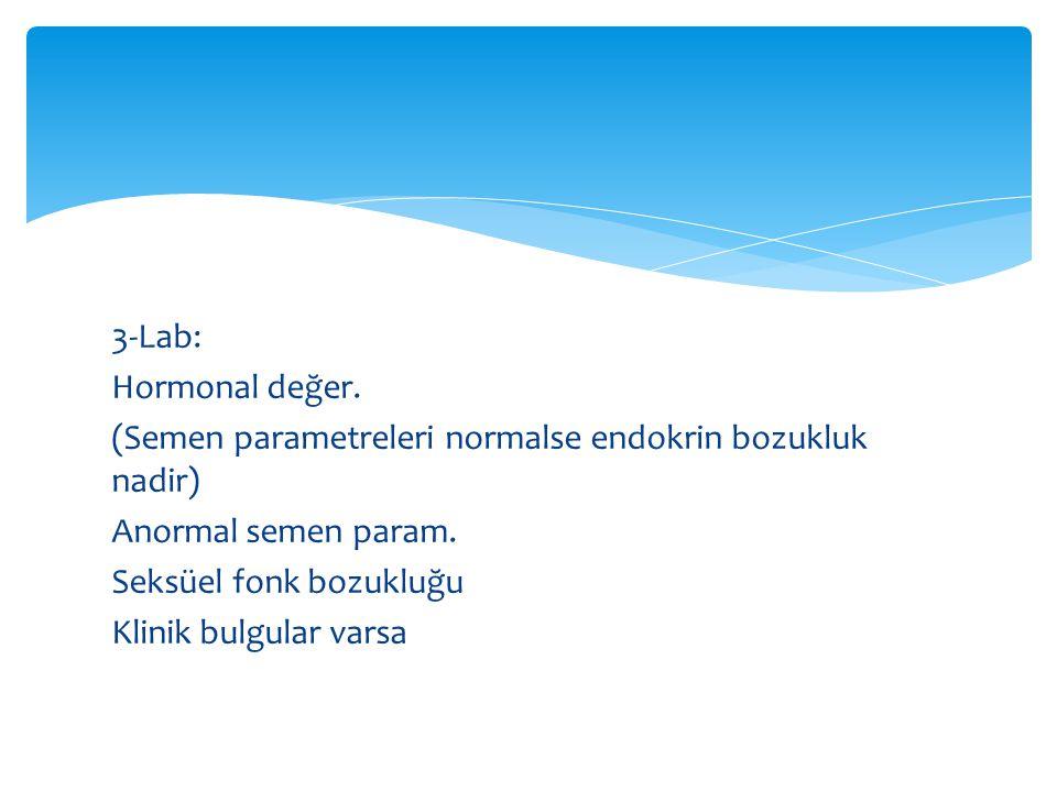 3-Lab: Hormonal değer. (Semen parametreleri normalse endokrin bozukluk nadir) Anormal semen param.