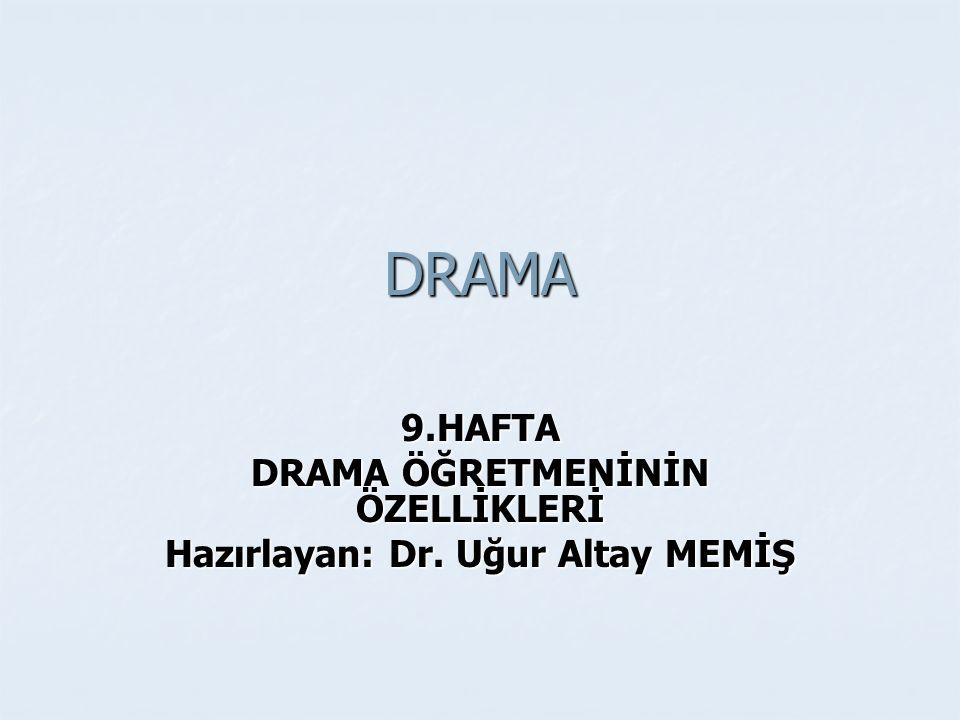 DRAMA ÖĞRETMENİNİN ÖZELLİKLERİ Hazırlayan: Dr. Uğur Altay MEMİŞ
