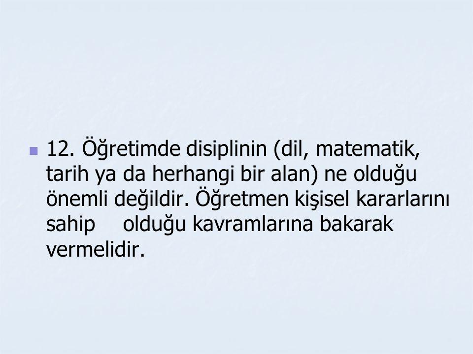 12. Öğretimde disiplinin (dil, matematik, tarih ya da herhangi bir alan) ne olduğu önemli değildir.