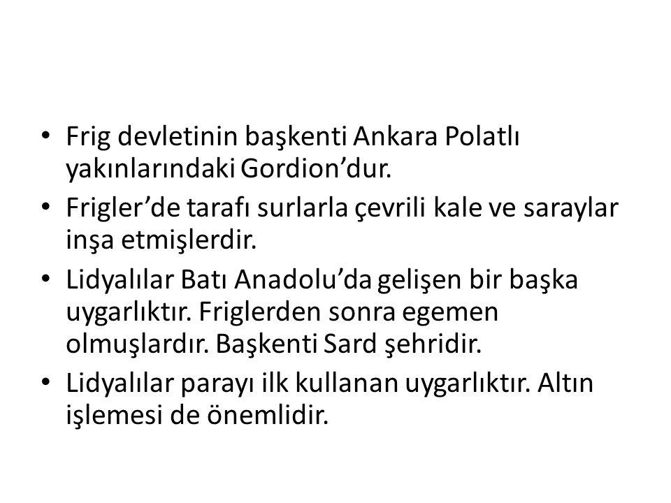 Frig devletinin başkenti Ankara Polatlı yakınlarındaki Gordion'dur.