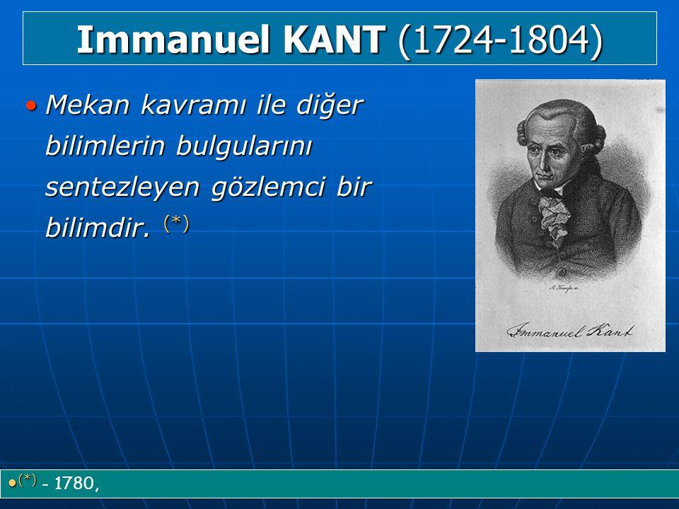 Immanuel KANT (1724-1804) Mekan kavramı ile diğer bilimlerin bulgularını sentezleyen gözlemci bir bilimdir. (*)