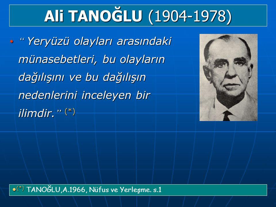 Ali TANOĞLU (1904-1978) Yeryüzü olayları arasındaki münasebetleri, bu olayların dağılışını ve bu dağılışın nedenlerini inceleyen bir ilimdir. (*)