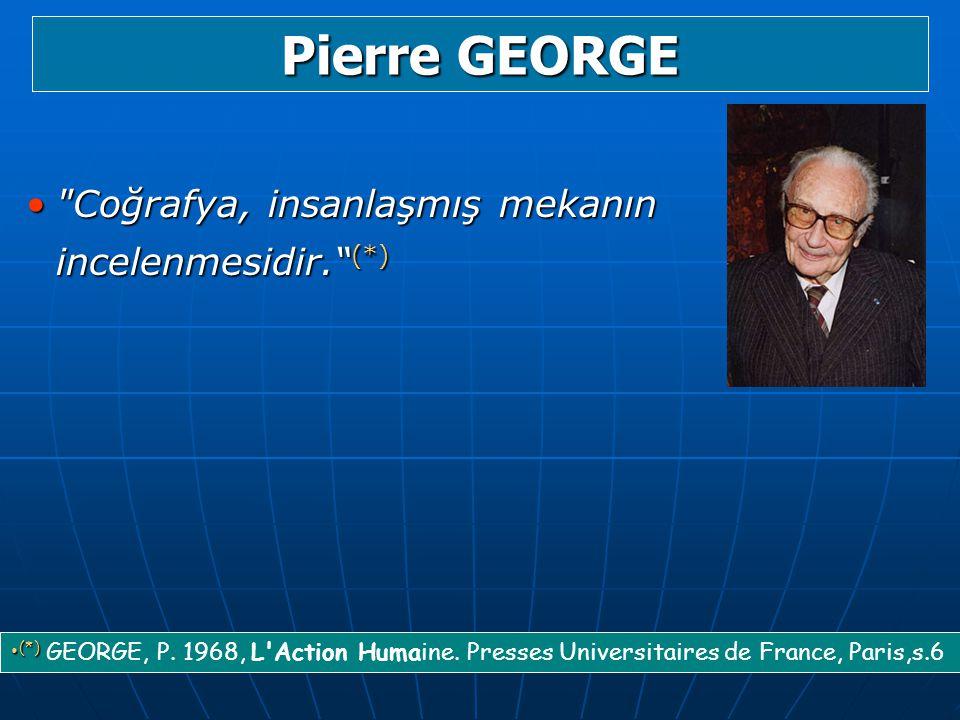 Pierre GEORGE Coğrafya, insanlaşmış mekanın incelenmesidir. (*)