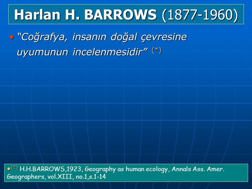 Harlan H. BARROWS (1877-1960) Coğrafya, insanın doğal çevresine uyumunun incelenmesidir (*)