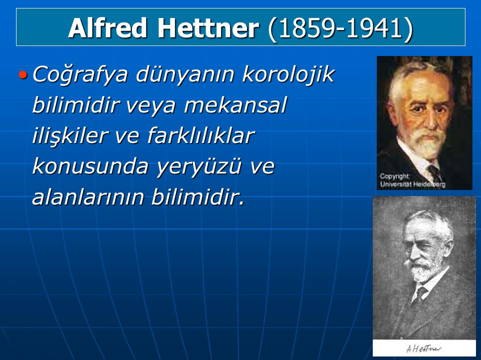 Alfred Hettner (1859-1941) Coğrafya dünyanın korolojik bilimidir veya mekansal ilişkiler ve farklılıklar konusunda yeryüzü ve alanlarının bilimidir.