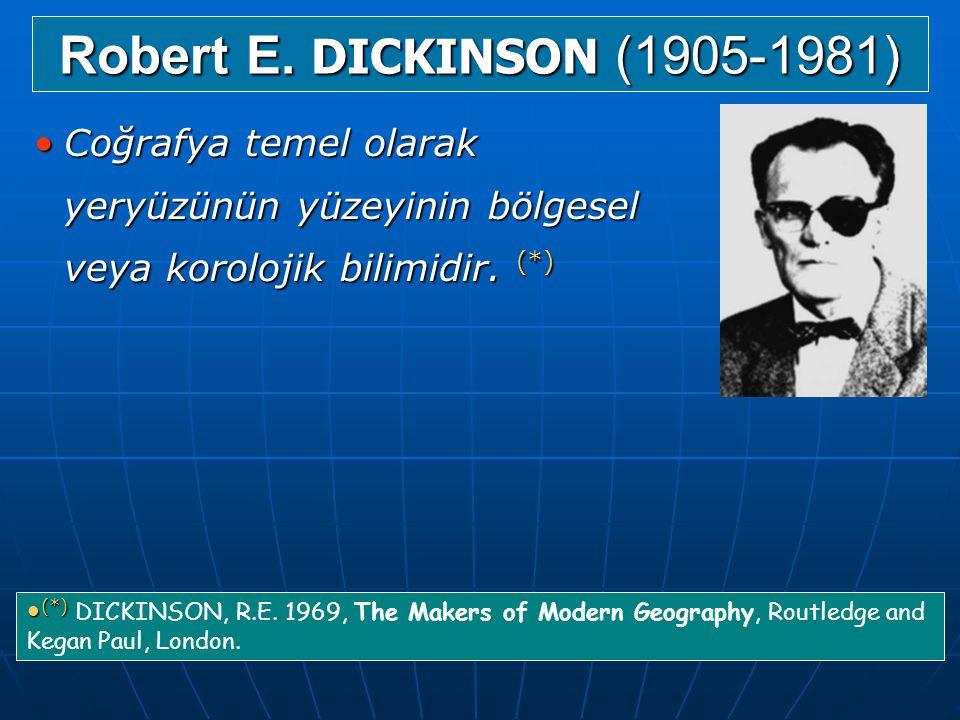 Robert E. DICKINSON (1905-1981) Coğrafya temel olarak yeryüzünün yüzeyinin bölgesel veya korolojik bilimidir. (*)
