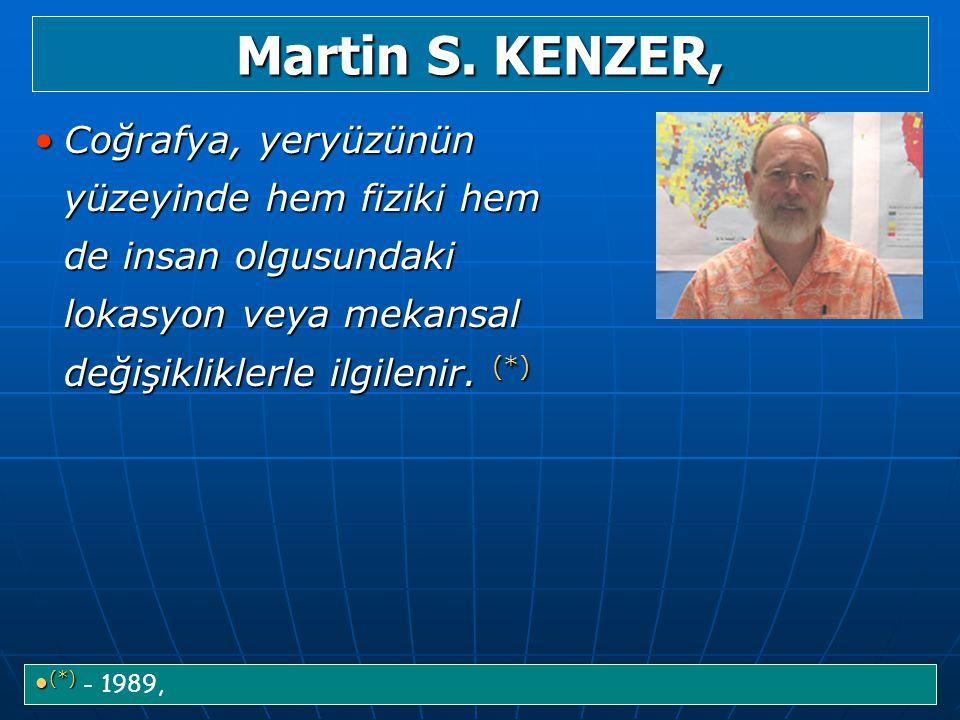 Martin S. KENZER, Coğrafya, yeryüzünün yüzeyinde hem fiziki hem de insan olgusundaki lokasyon veya mekansal değişikliklerle ilgilenir. (*)