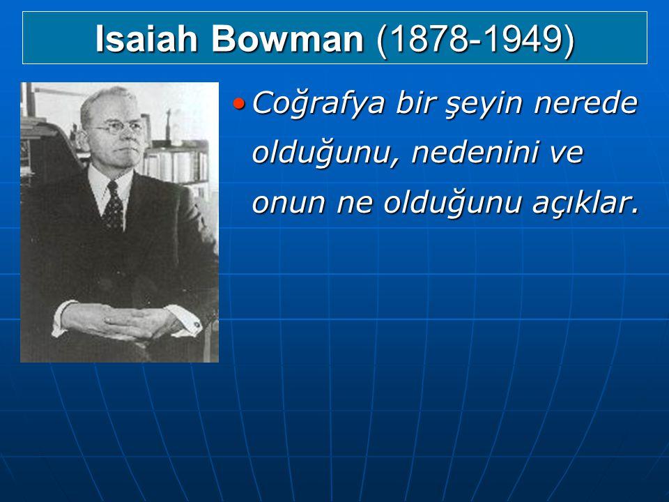Isaiah Bowman (1878-1949) Coğrafya bir şeyin nerede olduğunu, nedenini ve onun ne olduğunu açıklar.