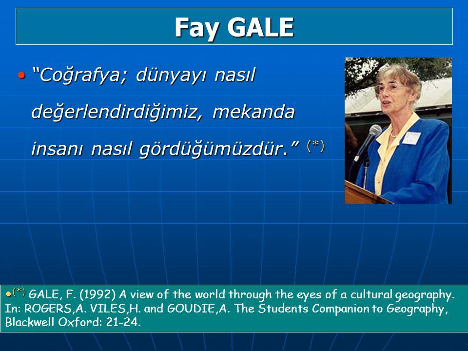Fay GALE Coğrafya; dünyayı nasıl değerlendirdiğimiz, mekanda insanı nasıl gördüğümüzdür. (*)