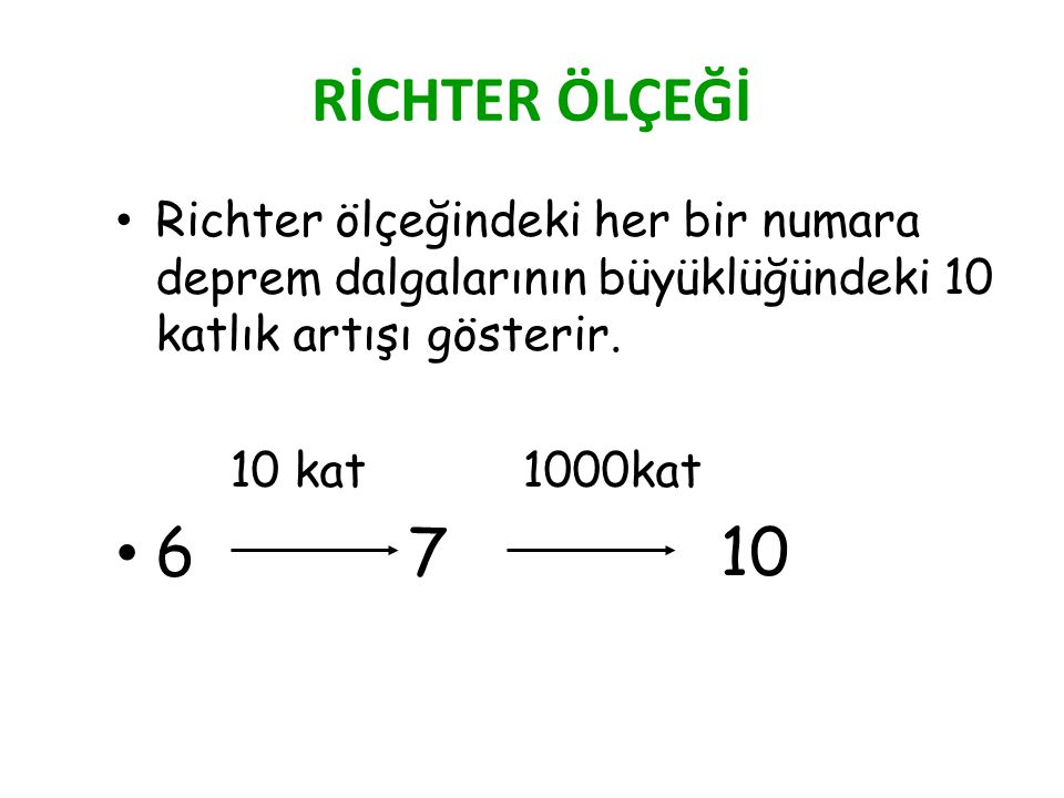 RİCHTER ÖLÇEĞİ Richter ölçeğindeki her bir numara deprem dalgalarının büyüklüğündeki 10 katlık artışı gösterir.