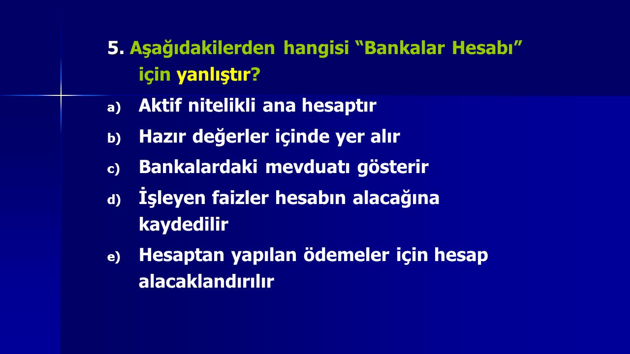 5. Aşağıdakilerden hangisi Bankalar Hesabı için yanlıştır