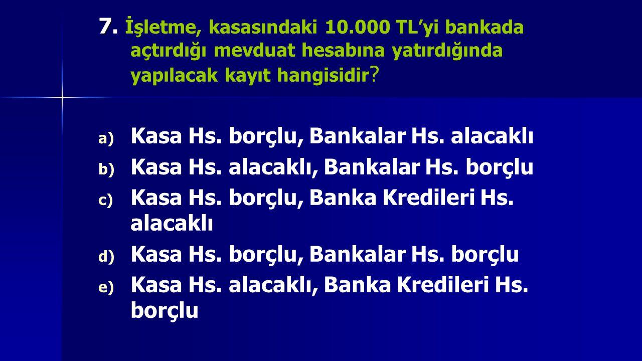 7. İşletme, kasasındaki 10.000 TL'yi bankada açtırdığı mevduat hesabına yatırdığında yapılacak kayıt hangisidir