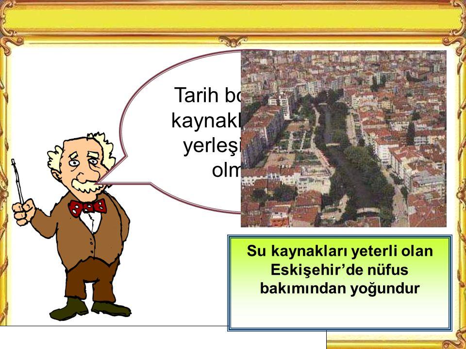 Su kaynakları yeterli olan Eskişehir'de nüfus bakımından yoğundur