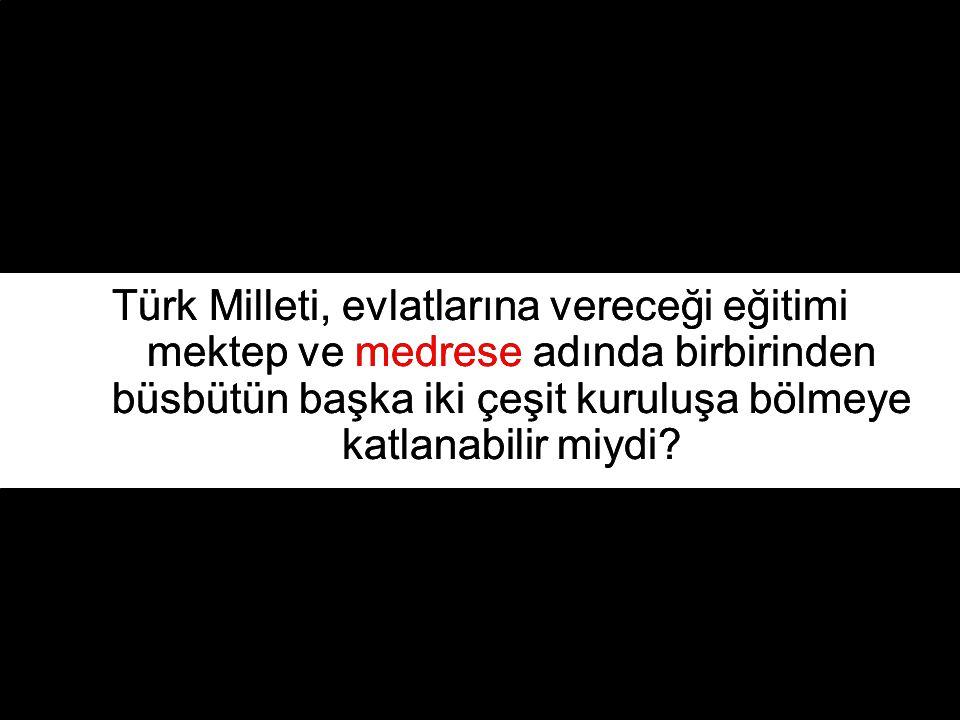Türk Milleti, evlatlarına vereceği eğitimi mektep ve medrese adında birbirinden büsbütün başka iki çeşit kuruluşa bölmeye katlanabilir miydi