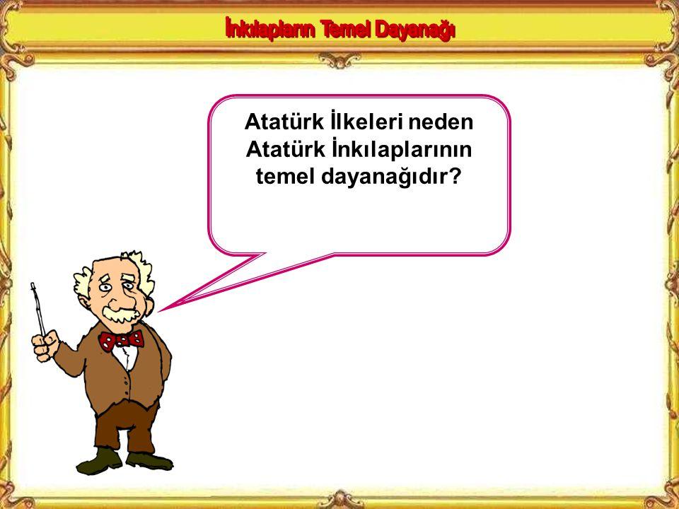 Atatürk İlkeleri neden Atatürk İnkılaplarının temel dayanağıdır