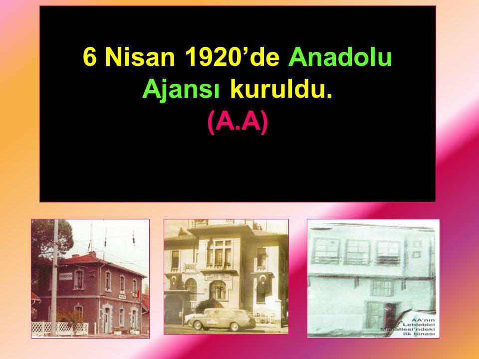 6 Nisan 1920'de Anadolu Ajansı kuruldu.