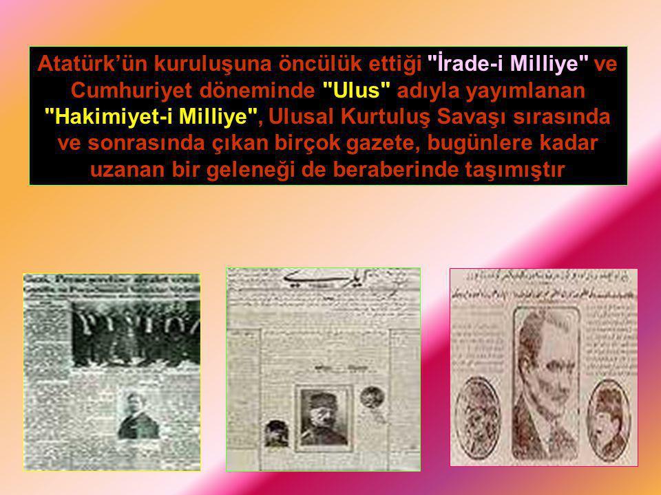 Atatürk'ün kuruluşuna öncülük ettiği İrade-i Milliye ve Cumhuriyet döneminde Ulus adıyla yayımlanan Hakimiyet-i Milliye , Ulusal Kurtuluş Savaşı sırasında ve sonrasında çıkan birçok gazete, bugünlere kadar uzanan bir geleneği de beraberinde taşımıştır