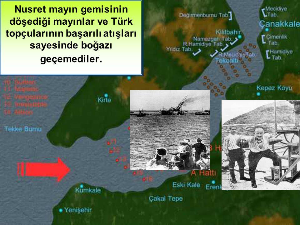 Nusret mayın gemisinin döşediği mayınlar ve Türk topçularının başarılı atışları sayesinde boğazı geçemediler.