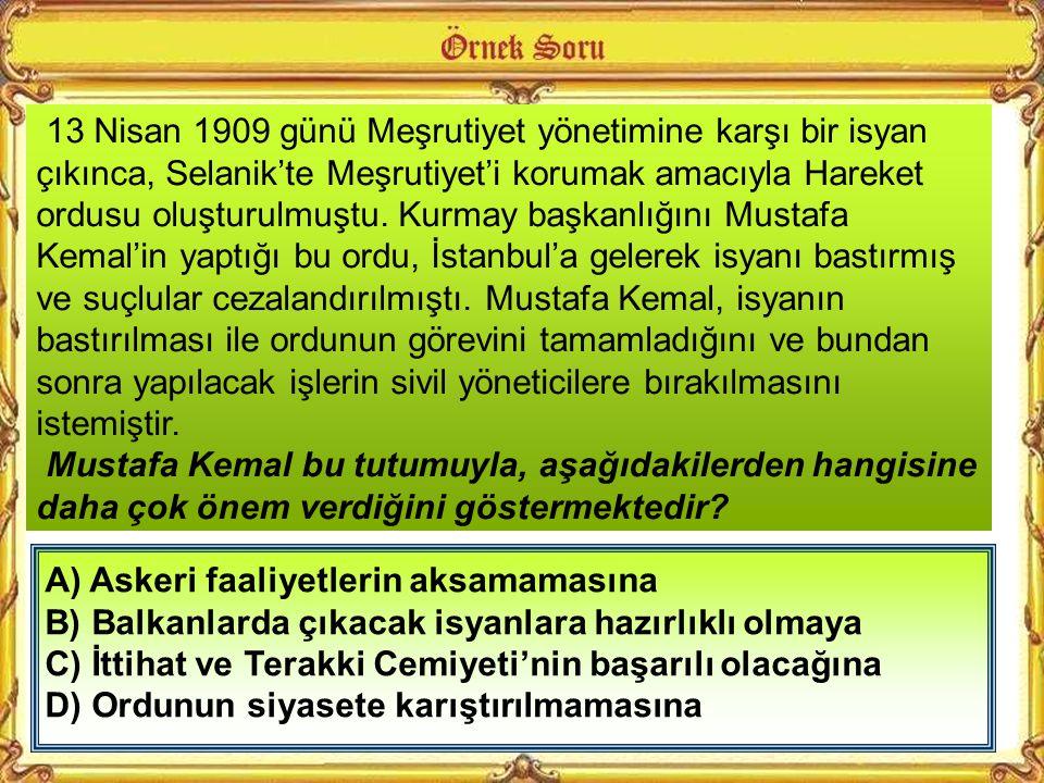 13 Nisan 1909 günü Meşrutiyet yönetimine karşı bir isyan çıkınca, Selanik'te Meşrutiyet'i korumak amacıyla Hareket ordusu oluşturulmuştu. Kurmay başkanlığını Mustafa Kemal'in yaptığı bu ordu, İstanbul'a gelerek isyanı bastırmış ve suçlular cezalandırılmıştı. Mustafa Kemal, isyanın bastırılması ile ordunun görevini tamamladığını ve bundan sonra yapılacak işlerin sivil yöneticilere bırakılmasını istemiştir.
