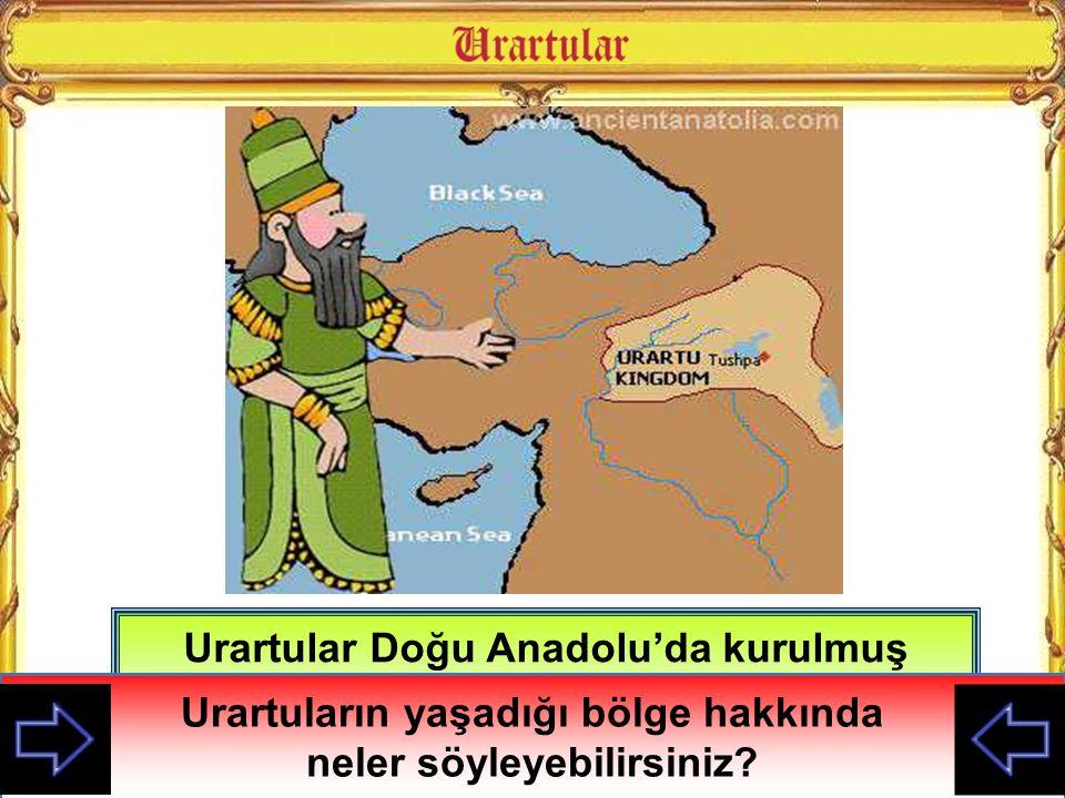 Urartular Doğu Anadolu'da kurulmuş medeniyettir