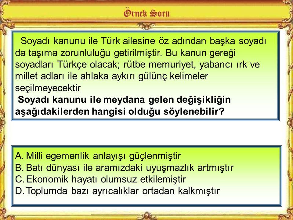 Soyadı kanunu ile Türk ailesine öz adından başka soyadı da taşıma zorunluluğu getirilmiştir. Bu kanun gereği soyadları Türkçe olacak; rütbe memuriyet, yabancı ırk ve millet adları ile ahlaka aykırı gülünç kelimeler seçilmeyecektir