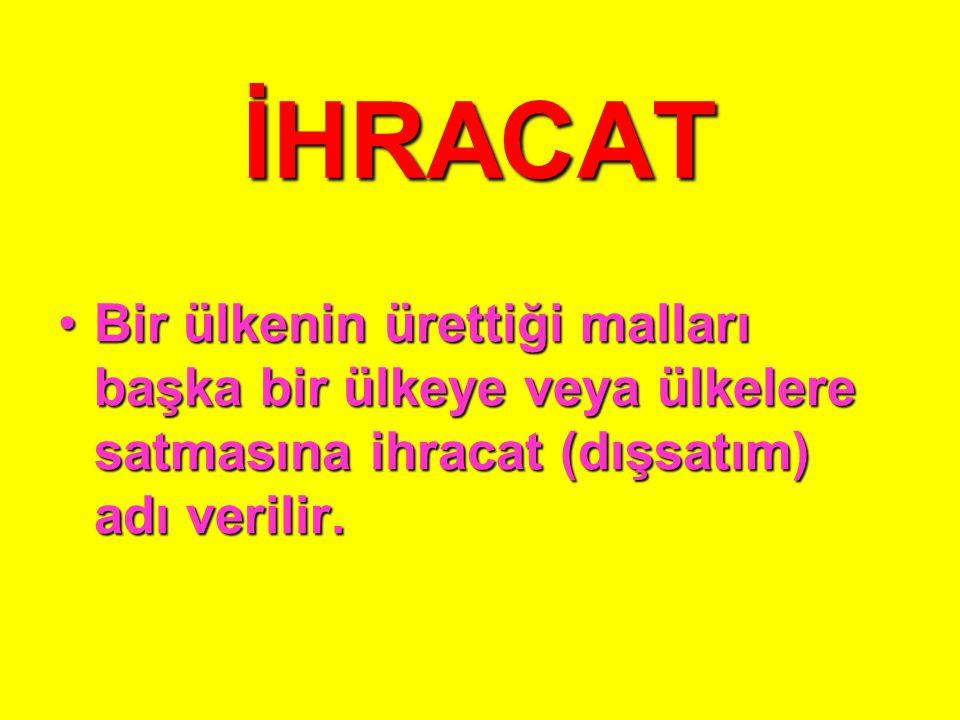 İHRACAT Bir ülkenin ürettiği malları başka bir ülkeye veya ülkelere satmasına ihracat (dışsatım) adı verilir.