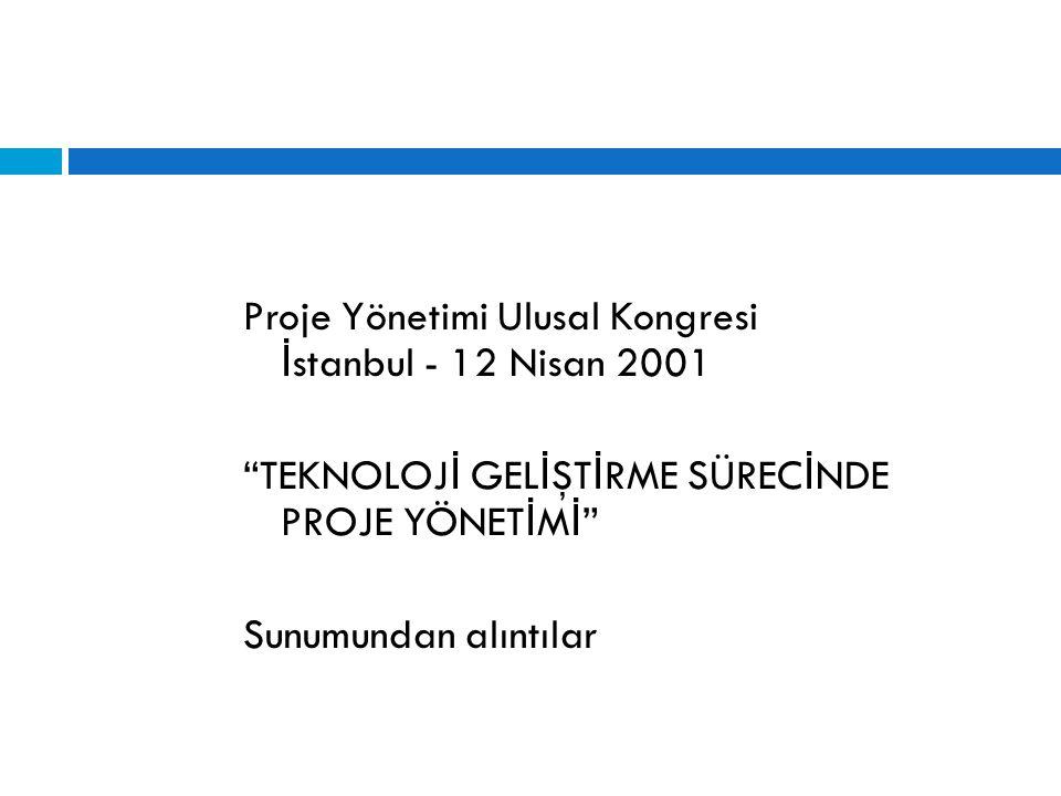 Proje Yönetimi Ulusal Kongresi İstanbul - 12 Nisan 2001 TEKNOLOJİ GELİŞTİRME SÜRECİNDE PROJE YÖNETİMİ Sunumundan alıntılar