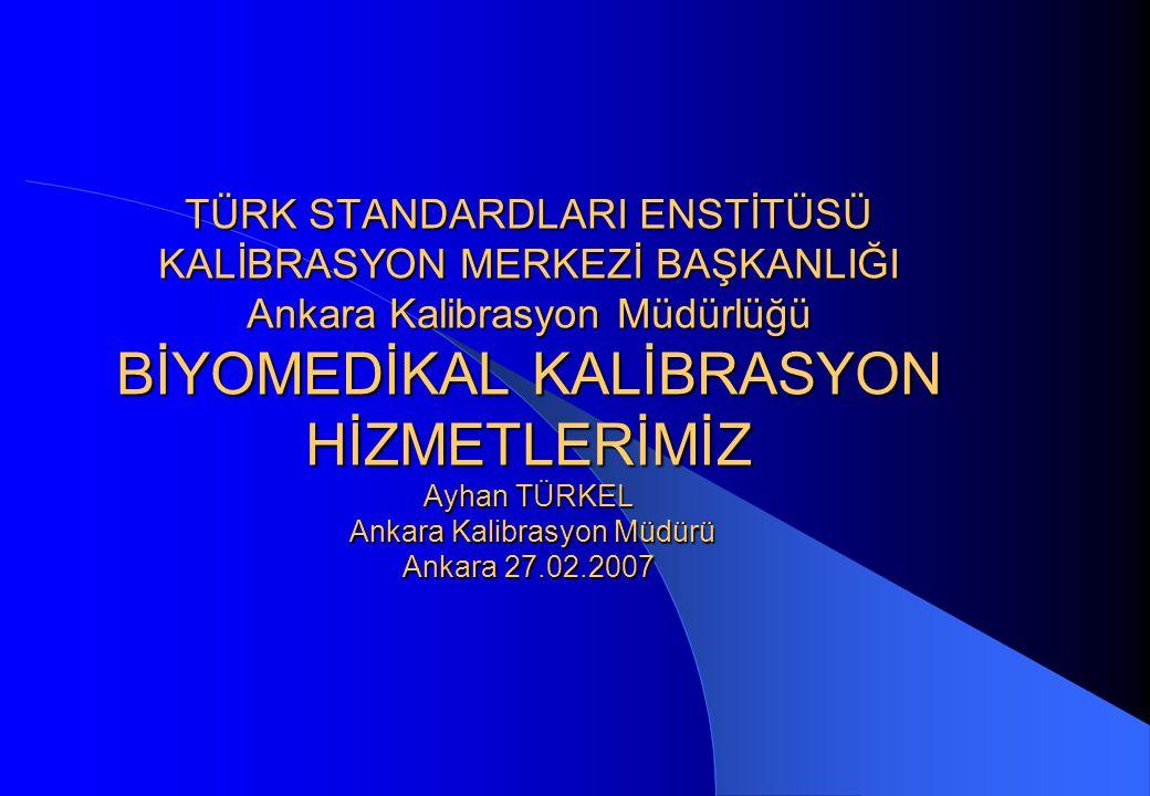 TÜRK STANDARDLARI ENSTİTÜSÜ KALİBRASYON MERKEZİ BAŞKANLIĞI Ankara Kalibrasyon Müdürlüğü BİYOMEDİKAL KALİBRASYON HİZMETLERİMİZ Ayhan TÜRKEL Ankara Kalibrasyon Müdürü Ankara 27.02.2007