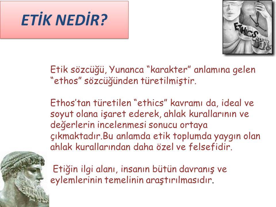 ETİK NEDİR Etik sözcüğü, Yunanca karakter anlamına gelen ethos sözcüğünden türetilmiştir.