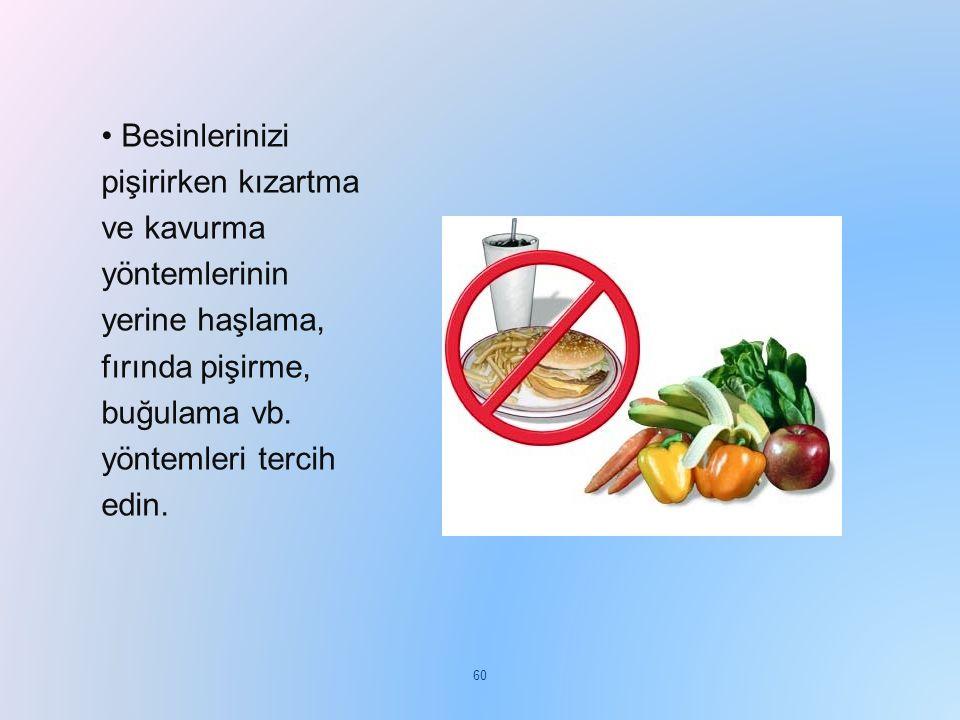 • Besinlerinizi pişirirken kızartma ve kavurma yöntemlerinin yerine haşlama, fırında pişirme, buğulama vb.