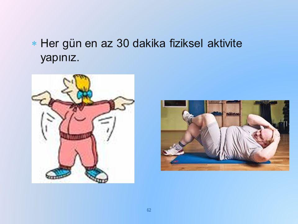 Her gün en az 30 dakika fiziksel aktivite yapınız.