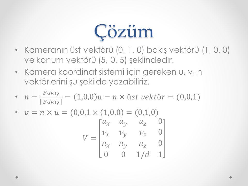 Çözüm Kameranın üst vektörü (0, 1, 0) bakış vektörü (1, 0, 0) ve konum vektörü (5, 0, 5) şeklindedir.