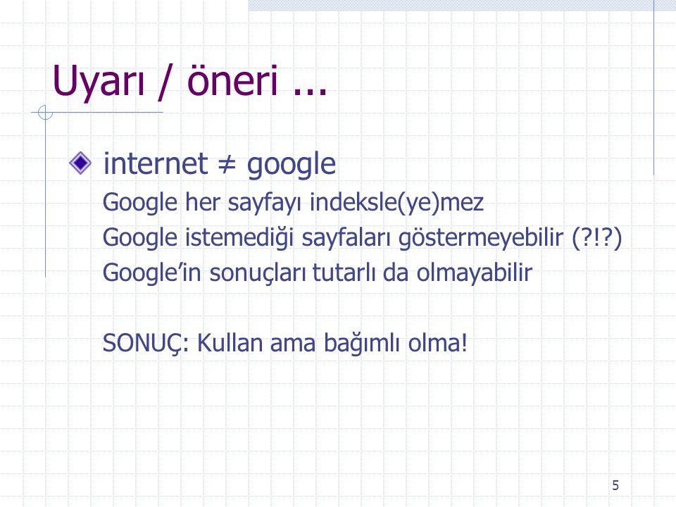 Uyarı / öneri ... internet ≠ google Google her sayfayı indeksle(ye)mez