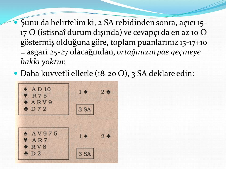 Şunu da belirtelim ki, 2 SA rebidinden sonra, açıcı 15-17 O (istisnaî durum dışında) ve cevapçı da en az 10 O göstermiş olduğuna göre, toplam puanlarınız 15-17+10 = asgarî 25-27 olacağından, ortağınızın pas geçmeye hakkı yoktur.