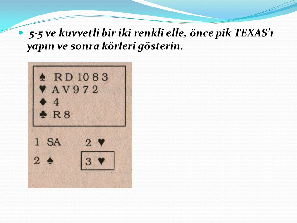 5-5 ve kuvvetli bir iki renkli elle, önce pik TEXAS'ı yapın ve sonra körleri gösterin.