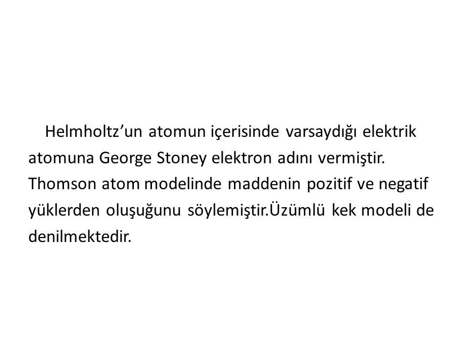 Helmholtz'un atomun içerisinde varsaydığı elektrik atomuna George Stoney elektron adını vermiştir.