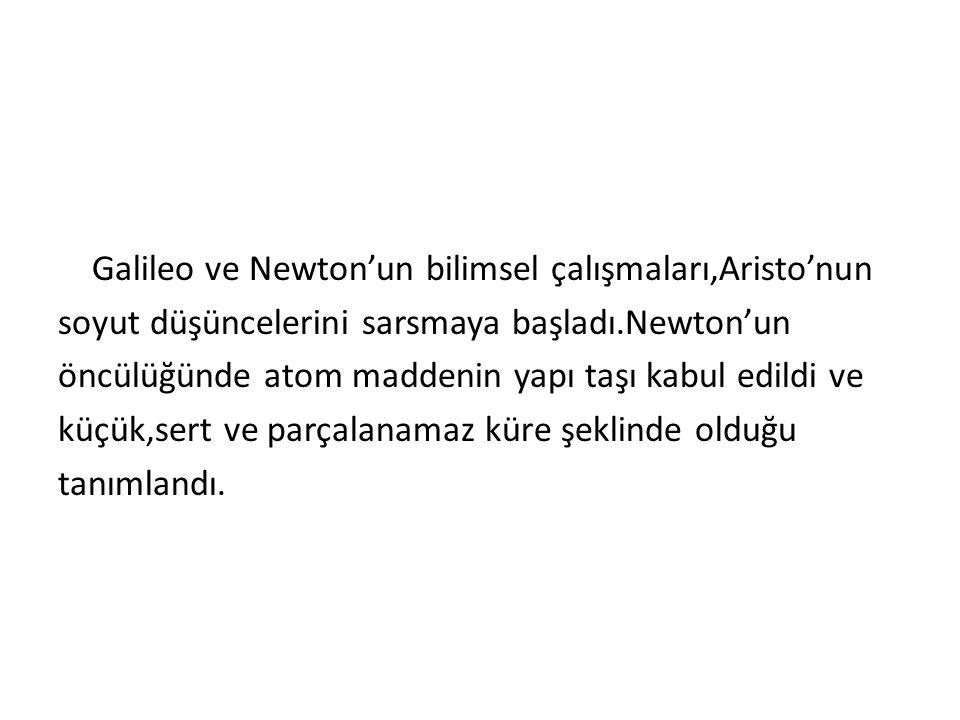 Galileo ve Newton'un bilimsel çalışmaları,Aristo'nun soyut düşüncelerini sarsmaya başladı.Newton'un öncülüğünde atom maddenin yapı taşı kabul edildi ve küçük,sert ve parçalanamaz küre şeklinde olduğu tanımlandı.