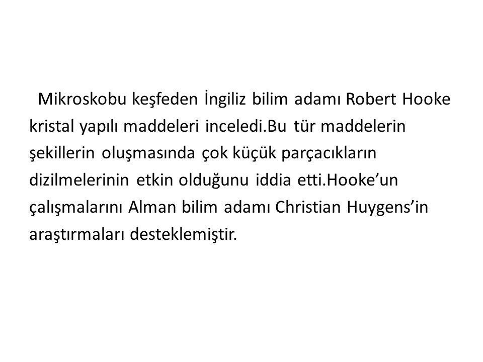 Mikroskobu keşfeden İngiliz bilim adamı Robert Hooke kristal yapılı maddeleri inceledi.Bu tür maddelerin şekillerin oluşmasında çok küçük parçacıkların dizilmelerinin etkin olduğunu iddia etti.Hooke'un çalışmalarını Alman bilim adamı Christian Huygens'in araştırmaları desteklemiştir.