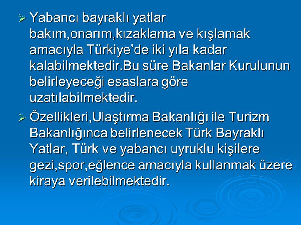 Yabancı bayraklı yatlar bakım,onarım,kızaklama ve kışlamak amacıyla Türkiye'de iki yıla kadar kalabilmektedir.Bu süre Bakanlar Kurulunun belirleyeceği esaslara göre uzatılabilmektedir.