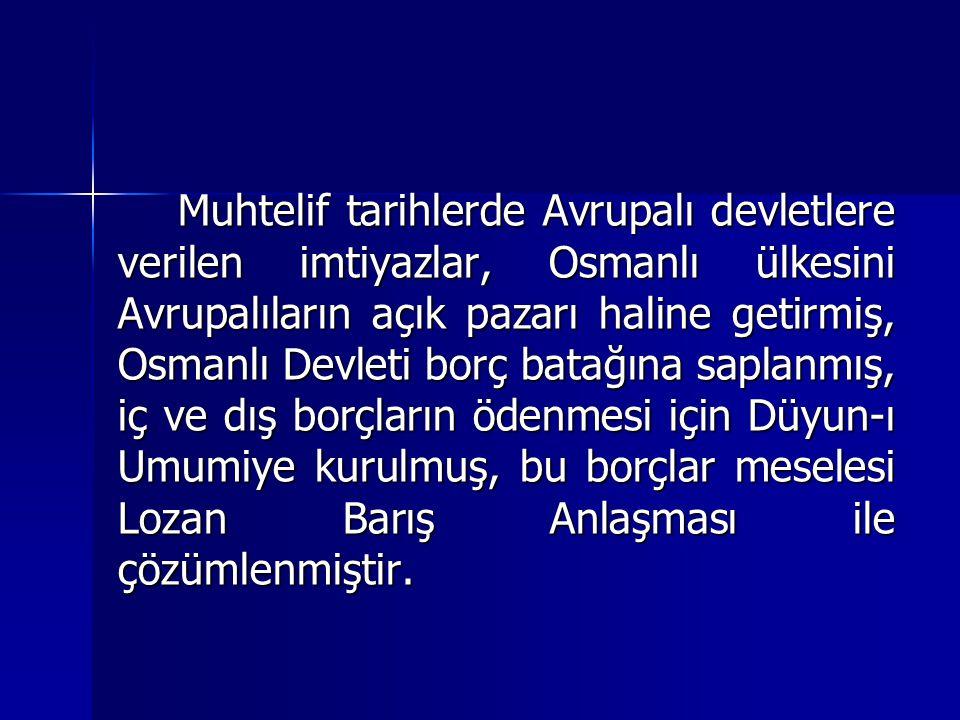Muhtelif tarihlerde Avrupalı devletlere verilen imtiyazlar, Osmanlı ülkesini Avrupalıların açık pazarı haline getirmiş, Osmanlı Devleti borç batağına saplanmış, iç ve dış borçların ödenmesi için Düyun-ı Umumiye kurulmuş, bu borçlar meselesi Lozan Barış Anlaşması ile çözümlenmiştir.